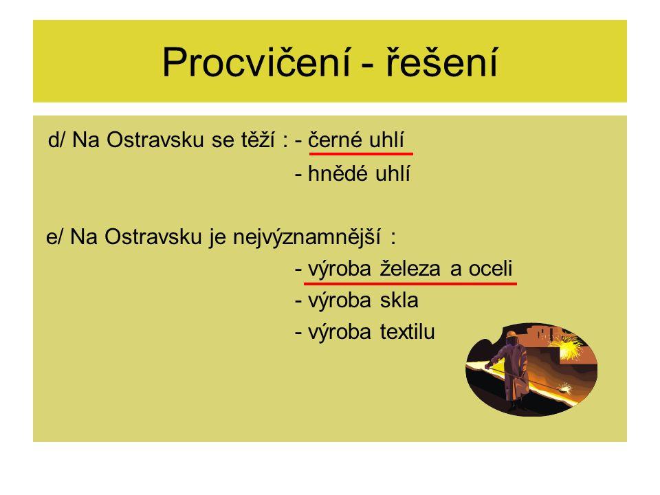 d/ Na Ostravsku se těží : - černé uhlí - hnědé uhlí e/ Na Ostravsku je nejvýznamnější : - výroba železa a oceli - výroba skla - výroba textilu Procvičení - řešení
