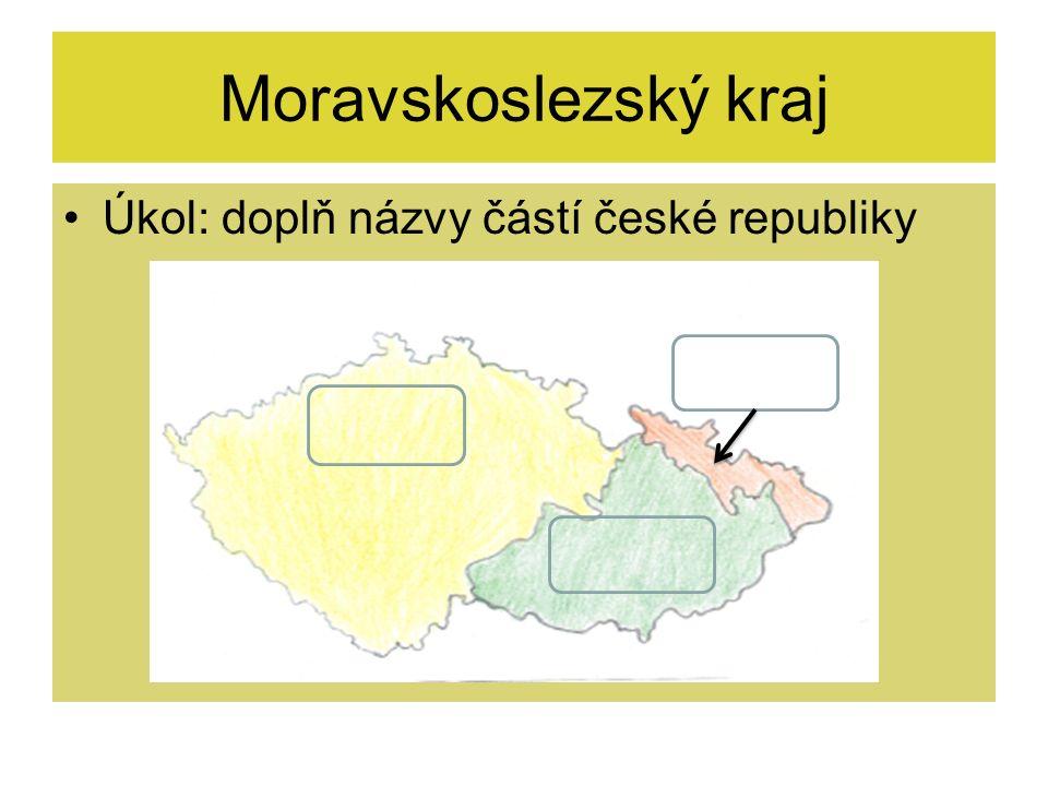 Moravskoslezský kraj Úkol: doplň názvy částí české republiky