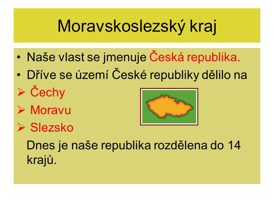 Moravskoslezský kraj Naše vlast se jmenuje Česká republika. Dříve se území České republiky dělilo na  Čechy  Moravu  Slezsko Dnes je naše republika