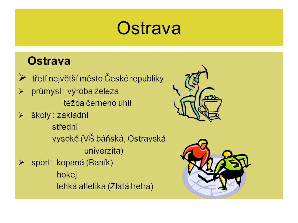 Ostrava  třetí největší město České republiky  průmysl : výroba železa těžba černého uhlí  školy : základní střední vysoké (VŠ báňská, Ostravská un
