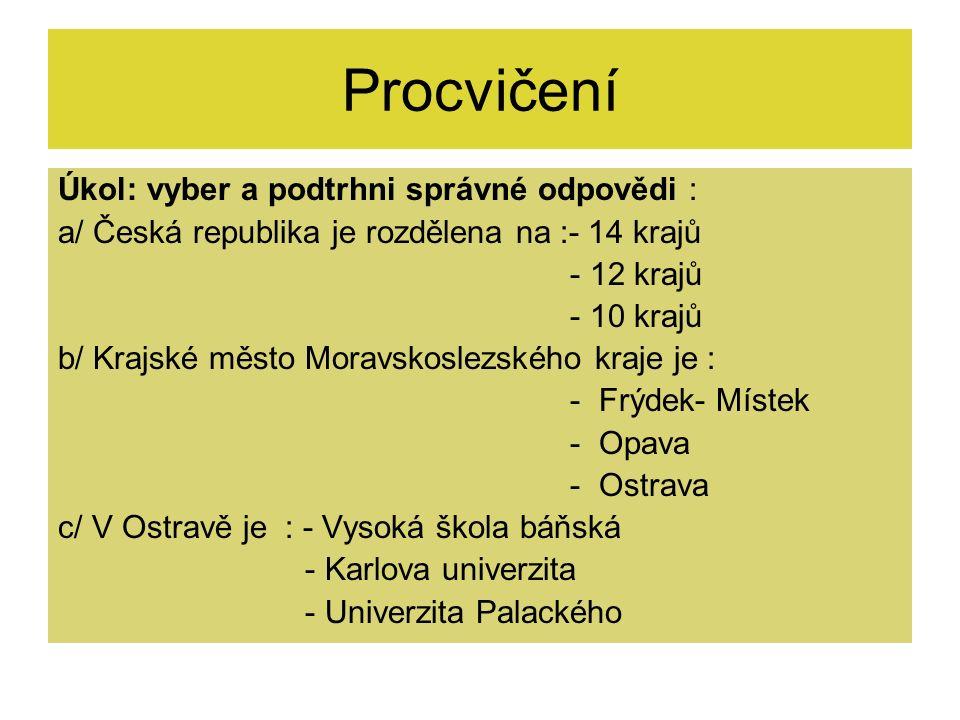 Procvičení Úkol: vyber a podtrhni správné odpovědi : a/ Česká republika je rozdělena na :- 14 krajů - 12 krajů - 10 krajů b/ Krajské město Moravskosle