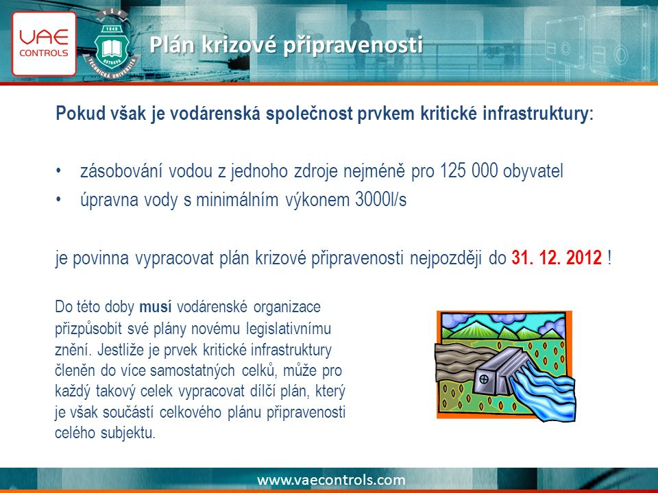 www.vaecontrols.com Plán krizové připravenosti Pokud však je vodárenská společnost prvkem kritické infrastruktury: zásobování vodou z jednoho zdroje nejméně pro 125 000 obyvatel úpravna vody s minimálním výkonem 3000l/s je povinna vypracovat plán krizové připravenosti nejpozději do 31.