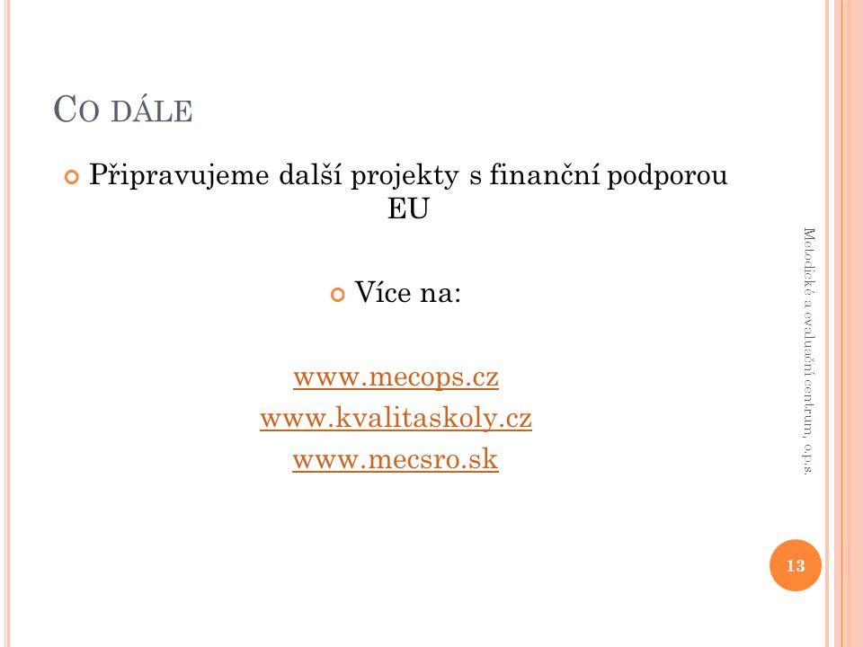 C O DÁLE Připravujeme další projekty s finanční podporou EU Více na: www.mecops.cz www.kvalitaskoly.cz www.mecsro.sk 13 Metodické a evaluační centrum, o.p.s.