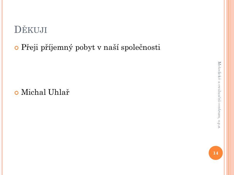 D ĚKUJI Přeji příjemný pobyt v naší společnosti Michal Uhlař 14 Metodické a evaluační centrum, o.p.s.