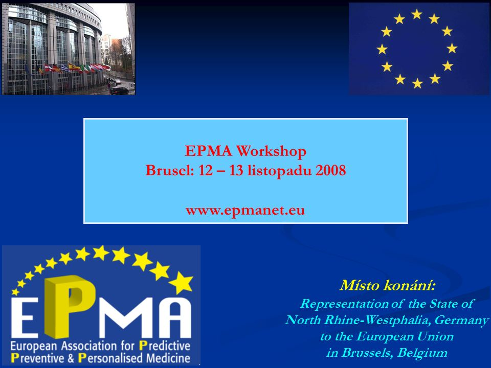 EPMA Workshop Brusel: 12 – 13 listopadu 2008 www.epmanet.eu Místo konání: Representation of the State of North Rhine-Westphalia, Germany to the European Union in Brussels, Belgium