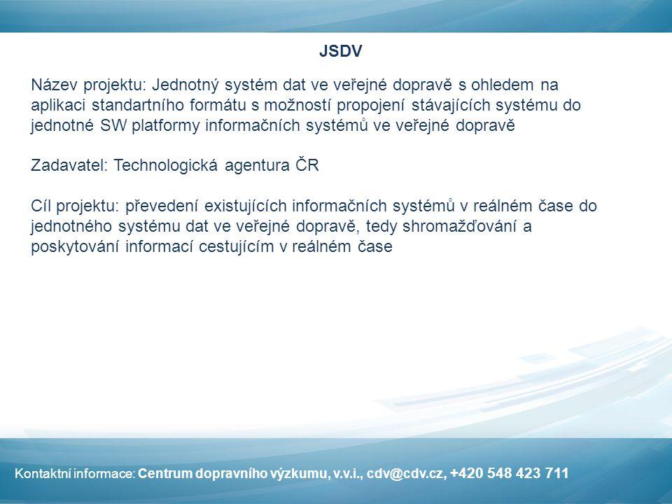 JSDV Název projektu: Jednotný systém dat ve veřejné dopravě s ohledem na aplikaci standartního formátu s možností propojení stávajících systému do jednotné SW platformy informačních systémů ve veřejné dopravě Zadavatel: Technologická agentura ČR Cíl projektu: převedení existujících informačních systémů v reálném čase do jednotného systému dat ve veřejné dopravě, tedy shromažďování a poskytování informací cestujícím v reálném čase Kontaktní informace: Centrum dopravního výzkumu, v.v.i., cdv@cdv.cz, +420 548 423 711