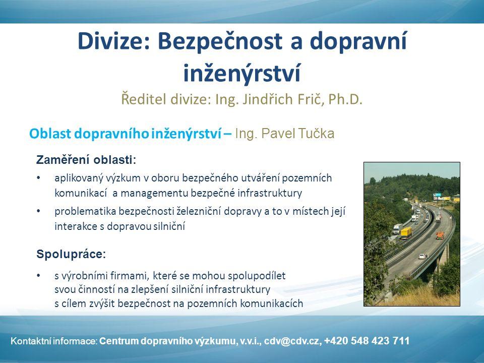 Divize: Bezpečnost a dopravní inženýrství Ředitel divize: Ing. Jindřich Frič, Ph.D. Kontaktní informace: Centrum dopravního výzkumu, v.v.i., cdv@cdv.c