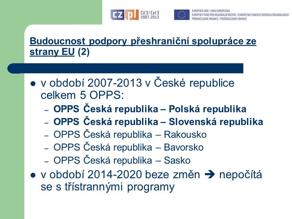 Budoucnost podpory přeshraniční spolupráce ze strany EU (2) v období 2007-2013 v České republice celkem 5 OPPS: – OPPS Česká republika – Polská republika – OPPS Česká republika – Slovenská republika – OPPS Česká republika – Rakousko – OPPS Česká republika – Bavorsko – OPPS Česká republika – Sasko v období 2014-2020 beze změn  nepočítá se s třístrannými programy