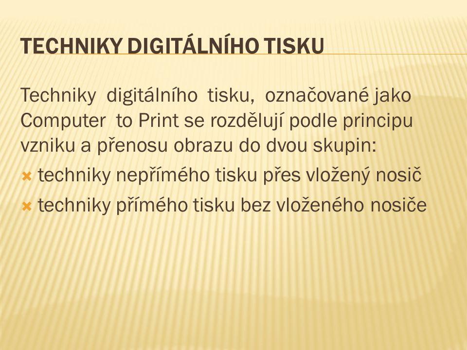 TECHNIKY DIGITÁLNÍHO TISKU Techniky digitálního tisku, označované jako Computer to Print se rozdělují podle principu vzniku a přenosu obrazu do dvou skupin:  techniky nepřímého tisku přes vložený nosič  techniky přímého tisku bez vloženého nosiče