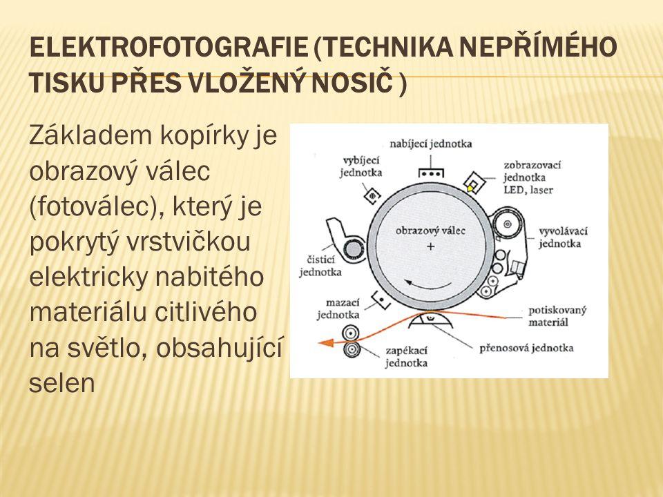 ELEKTROFOTOGRAFIE (TECHNIKA NEPŘÍMÉHO TISKU PŘES VLOŽENÝ NOSIČ ) Základem kopírky je obrazový válec (fotoválec), který je pokrytý vrstvičkou elektricky nabitého materiálu citlivého na světlo, obsahující selen