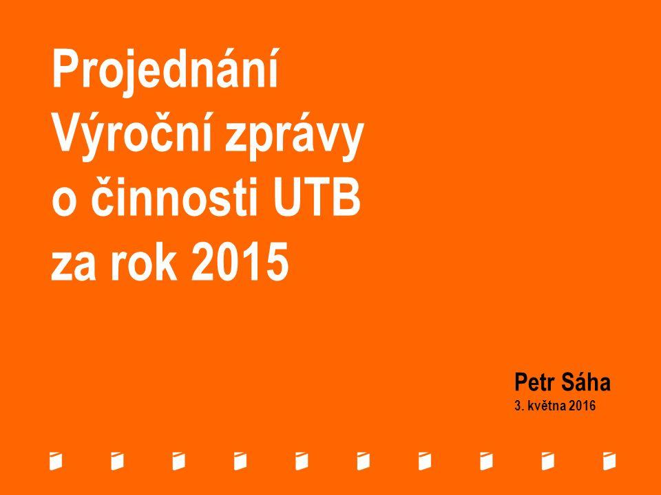 Projednání Výroční zprávy o činnosti UTB za rok 2015 Petr Sáha 3. května 2016