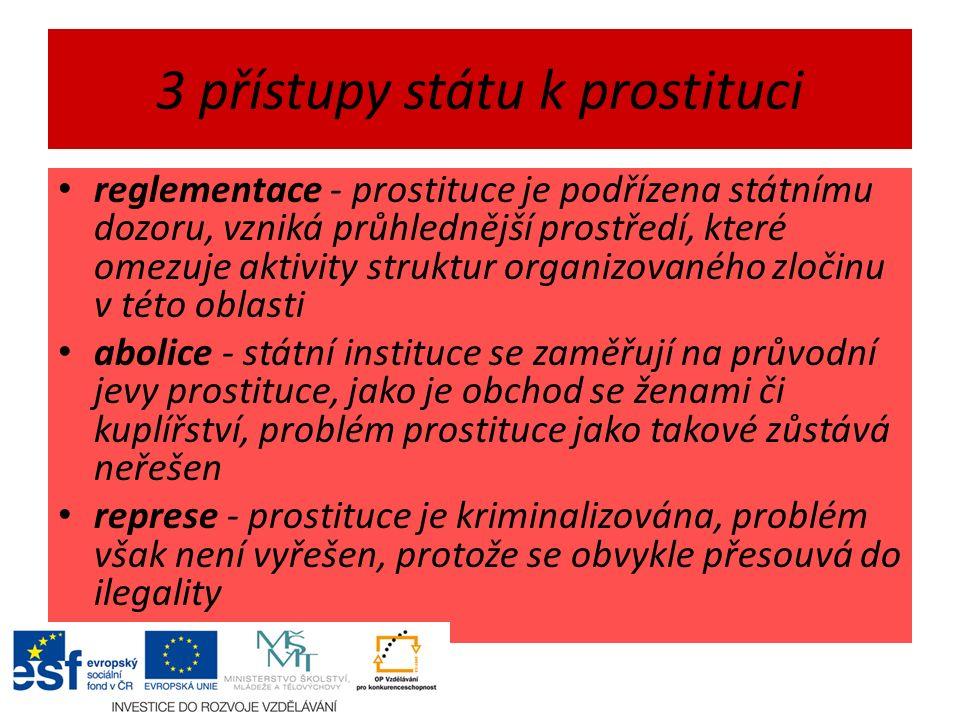 3 přístupy státu k prostituci reglementace - prostituce je podřízena státnímu dozoru, vzniká průhlednější prostředí, které omezuje aktivity struktur organizovaného zločinu v této oblasti abolice - státní instituce se zaměřují na průvodní jevy prostituce, jako je obchod se ženami či kuplířství, problém prostituce jako takové zůstává neřešen represe - prostituce je kriminalizována, problém však není vyřešen, protože se obvykle přesouvá do ilegality