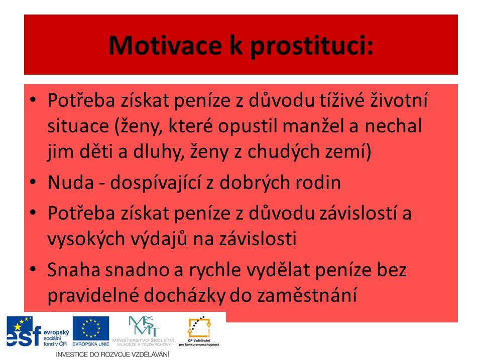 Motivace k prostituci: Potřeba získat peníze z důvodu tíživé životní situace (ženy, které opustil manžel a nechal jim děti a dluhy, ženy z chudých zemí) Nuda - dospívající z dobrých rodin Potřeba získat peníze z důvodu závislostí a vysokých výdajů na závislosti Snaha snadno a rychle vydělat peníze bez pravidelné docházky do zaměstnání