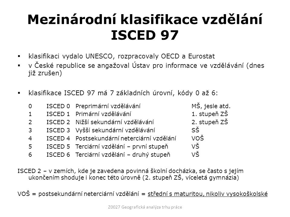 Mezinárodní klasifikace vzdělání ISCED 97  klasifikaci vydalo UNESCO, rozpracovaly OECD a Eurostat  v České republice se angažoval Ústav pro informace ve vzdělávání (dnes již zrušen)  klasifikace ISCED 97 má 7 základních úrovní, kódy 0 až 6: 0ISCED 0Preprimární vzděláváníMŠ, jesle atd.