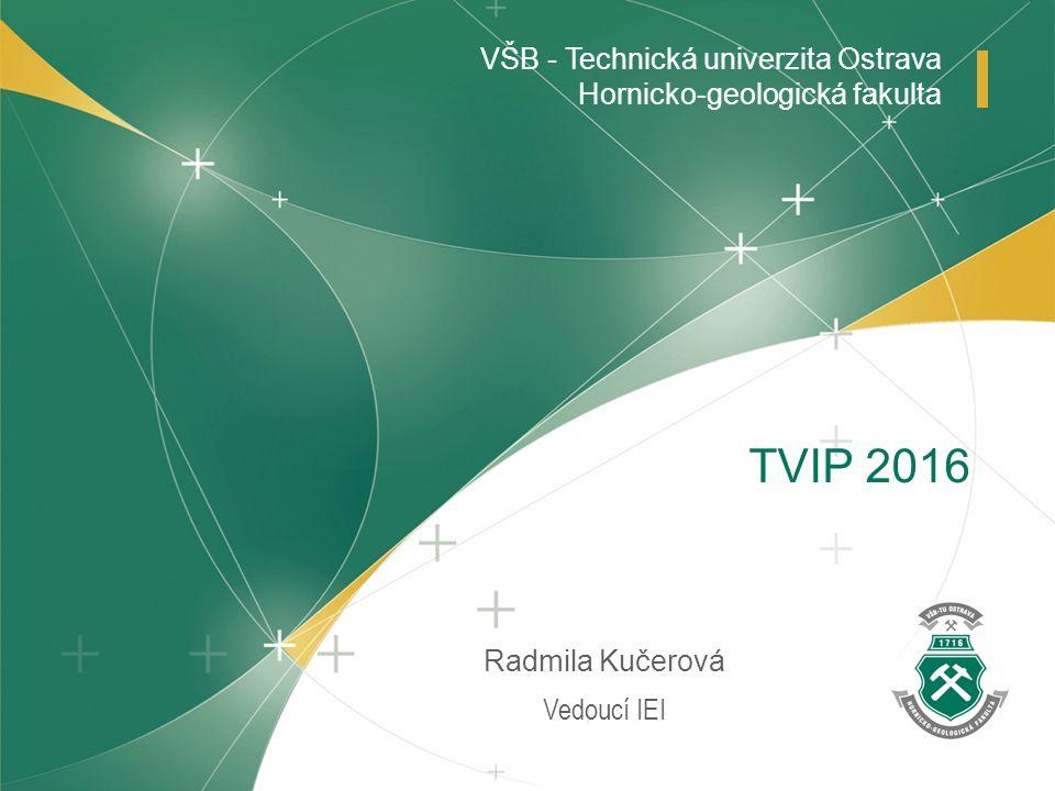 www.hgf.vsb.cz VŠB - Technická univerzita Ostrava Hornicko-geologická fakulta Vedoucí IEI Radmila Kučerová TVIP 2016