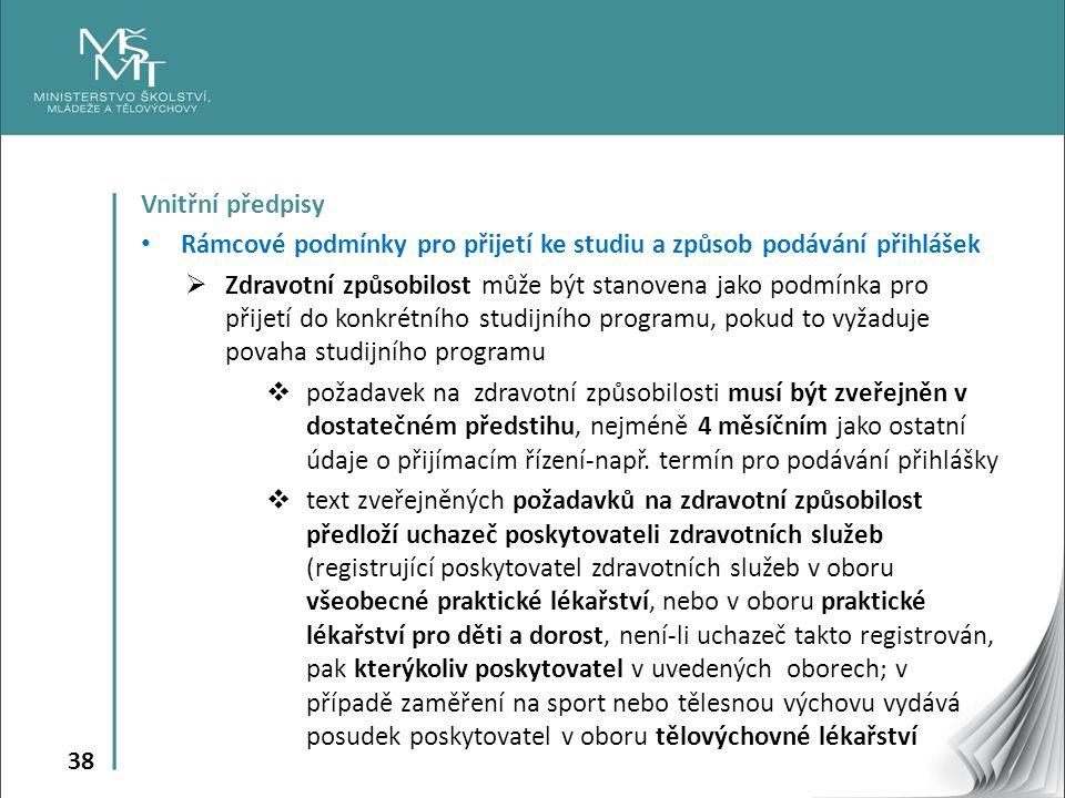 38 Vnitřní předpisy Rámcové podmínky pro přijetí ke studiu a způsob podávání přihlášek  Zdravotní způsobilost může být stanovena jako podmínka pro přijetí do konkrétního studijního programu, pokud to vyžaduje povaha studijního programu  požadavek na zdravotní způsobilosti musí být zveřejněn v dostatečném předstihu, nejméně 4 měsíčním jako ostatní údaje o přijímacím řízení-např.