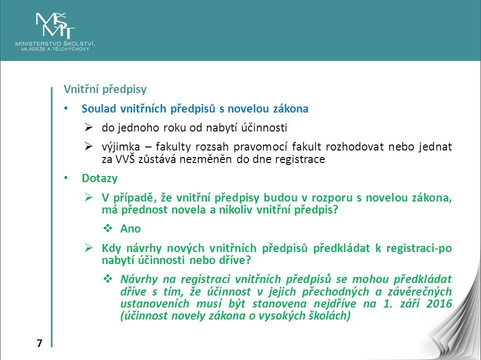 7 Vnitřní předpisy Soulad vnitřních předpisů s novelou zákona  do jednoho roku od nabytí účinnosti  výjimka – fakulty rozsah pravomocí fakult rozhodovat nebo jednat za VVŠ zůstává nezměněn do dne registrace Dotazy  V případě, že vnitřní předpisy budou v rozporu s novelou zákona, má přednost novela a nikoliv vnitřní předpis.