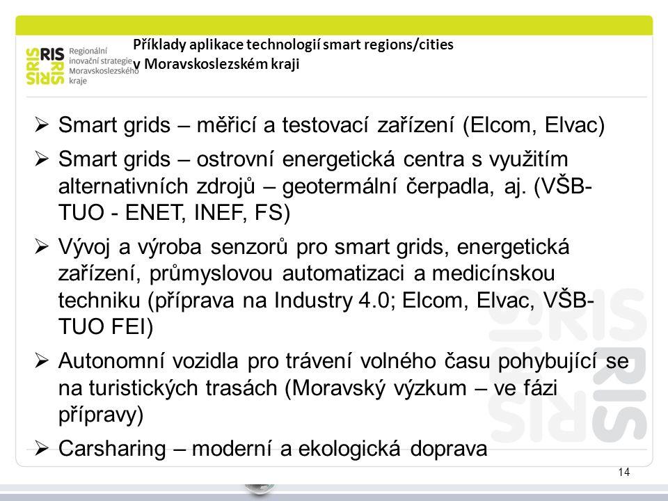 Příklady aplikace technologií smart regions/cities v Moravskoslezském kraji 14  Smart grids – měřicí a testovací zařízení (Elcom, Elvac)  Smart grids – ostrovní energetická centra s využitím alternativních zdrojů – geotermální čerpadla, aj.