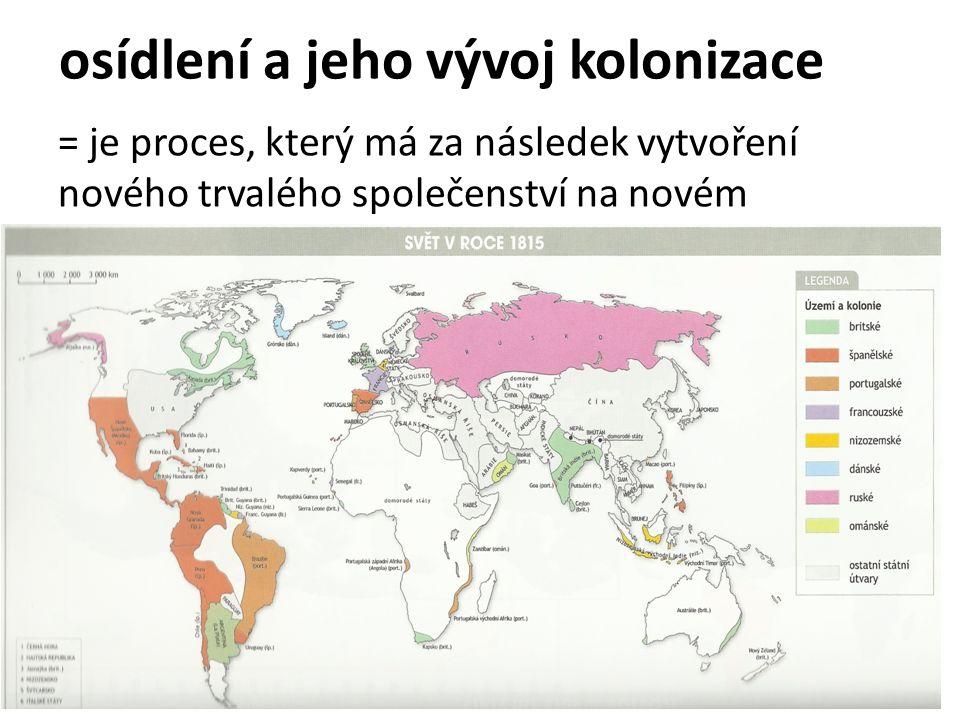 osídlení a jeho vývoj kolonizace = je proces, který má za následek vytvoření nového trvalého společenství na novém území a případně přizpůsobení tohoto prostředí novým potřebám => kolonie