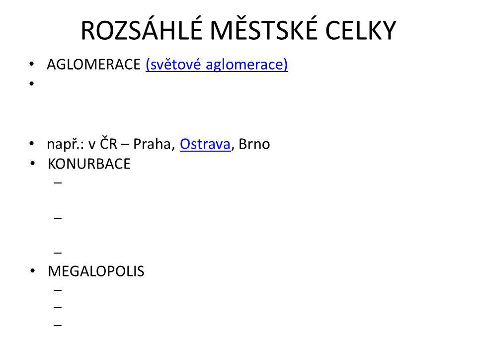 ROZSÁHLÉ MĚSTSKÉ CELKY AGLOMERACE (světové aglomerace)(světové aglomerace) např.: v ČR – Praha, Ostrava, BrnoOstrava KONURBACE – – – MEGALOPOLIS – – –