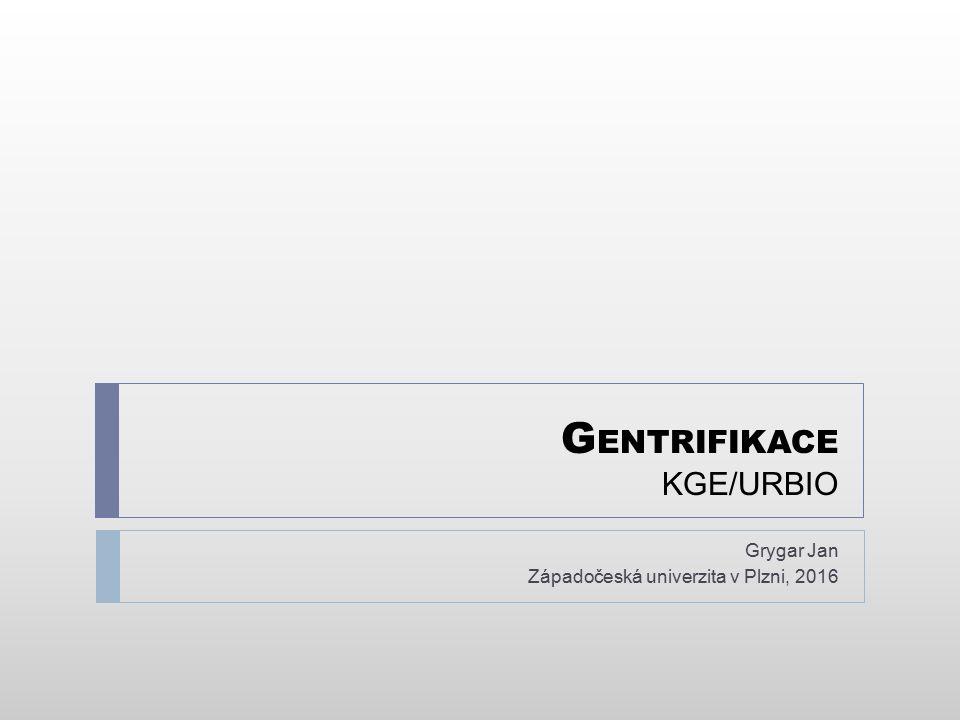 G ENTRIFIKACE KGE/URBIO Grygar Jan Západočeská univerzita v Plzni, 2016