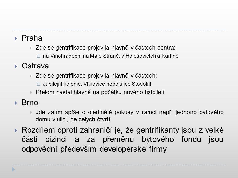  Praha  Zde se gentrifikace projevila hlavně v částech centra:  na Vinohradech, na Malé Straně, v Holešovicích a Karlíně  Ostrava  Zde se gentrifikace projevila hlavně v částech:  Jubilejní kolonie, Vítkovice nebo ulice Stodolní  Přelom nastal hlavně na počátku nového tisíciletí  Brno  Jde zatím spíše o ojedinělé pokusy v rámci např.