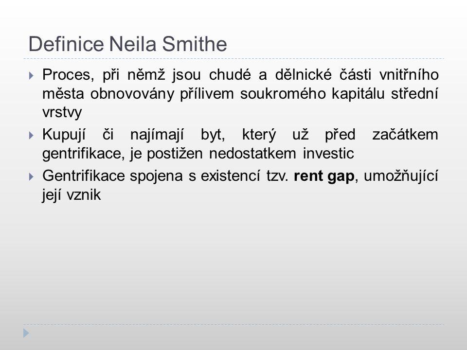 Definice Neila Smithe  Proces, při němž jsou chudé a dělnické části vnitřního města obnovovány přílivem soukromého kapitálu střední vrstvy  Kupují či najímají byt, který už před začátkem gentrifikace, je postižen nedostatkem investic  Gentrifikace spojena s existencí tzv.