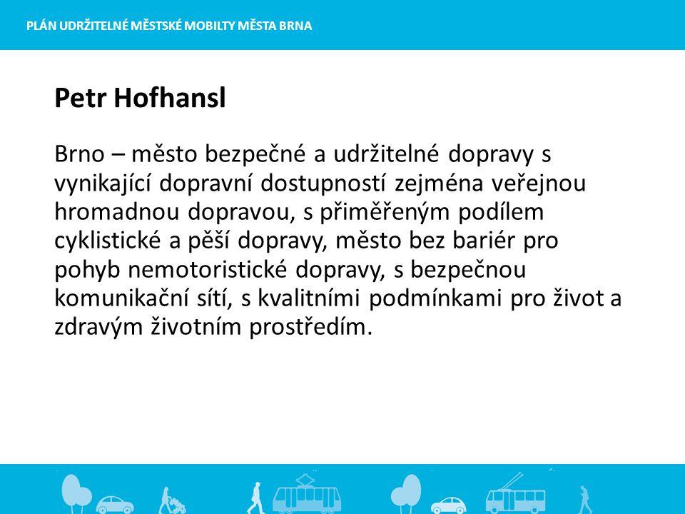 Petr Hofhansl Brno – město bezpečné a udržitelné dopravy s vynikající dopravní dostupností zejména veřejnou hromadnou dopravou, s přiměřeným podílem cyklistické a pěší dopravy, město bez bariér pro pohyb nemotoristické dopravy, s bezpečnou komunikační sítí, s kvalitními podmínkami pro život a zdravým životním prostředím.