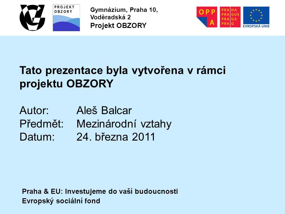 Praha & EU: Investujeme do vaší budoucnosti Evropský sociální fond Gymnázium, Praha 10, Voděradská 2 Projekt OBZORY Tato prezentace byla vytvořena v rámci projektu OBZORY Autor:Aleš Balcar Předmět:Mezinárodní vztahy Datum:24.