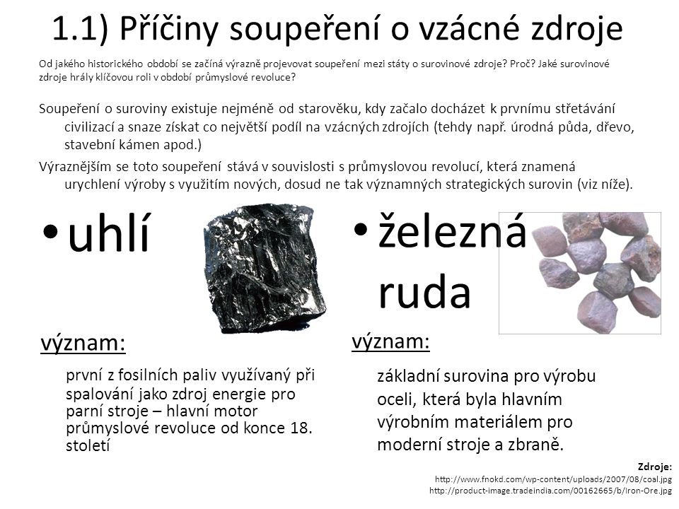 1.1) Příčiny soupeření o vzácné zdroje Soupeření o suroviny existuje nejméně od starověku, kdy začalo docházet k prvnímu střetávání civilizací a snaze získat co největší podíl na vzácných zdrojích (tehdy např.