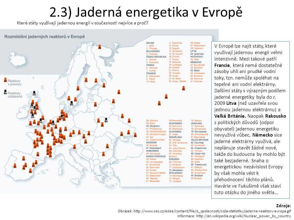 Zdroje: Obrázek: http://www.cez.cz/edee/content/file/o_spolecnosti/cisla-statistiky/jaderne-reaktory-evropa.gif Informace: http://en.wikipedia.org/wiki/Nuclear_power_by_country 2.3) Jaderná energetika v Evropě Které státy využívají jadernou energii v současnosti nejvíce a proč.