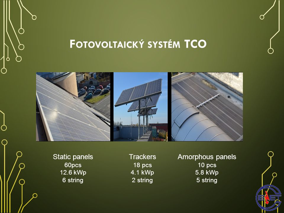 F OTOVOLTAICKÝ SYSTÉM TCO Static panels 60pcs 12.6 kWp 6 string Trackers 18 pcs 4.1 kWp 2 string Amorphous panels 10 pcs 5.8 kWp 5 string