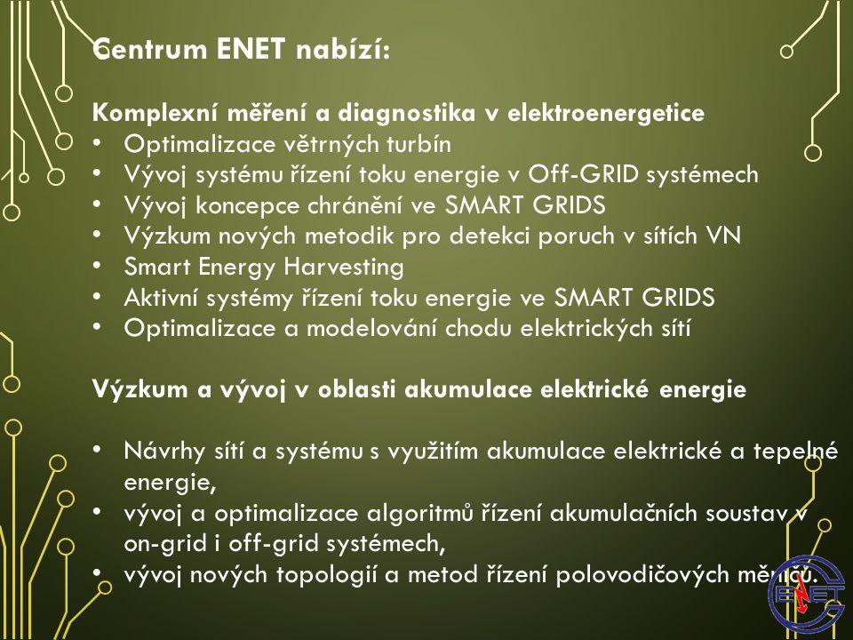 Centrum ENET nabízí: Komplexní měření a diagnostika v elektroenergetice Optimalizace větrných turbín Vývoj systému řízení toku energie v Off-GRID systémech Vývoj koncepce chránění ve SMART GRIDS Výzkum nových metodik pro detekci poruch v sítích VN Smart Energy Harvesting Aktivní systémy řízení toku energie ve SMART GRIDS Optimalizace a modelování chodu elektrických sítí Výzkum a vývoj v oblasti akumulace elektrické energie Návrhy sítí a systému s využitím akumulace elektrické a tepelné energie, vývoj a optimalizace algoritmů řízení akumulačních soustav v on-grid i off-grid systémech, vývoj nových topologií a metod řízení polovodičových měničů.