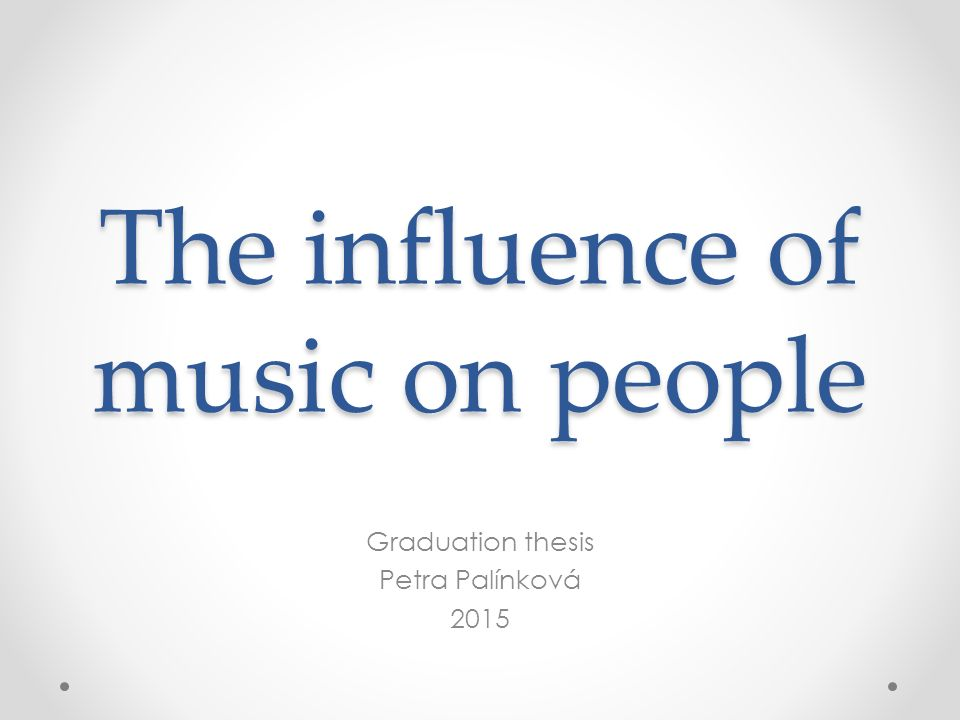 The influence of music on people Graduation thesis Petra Palínková 2015