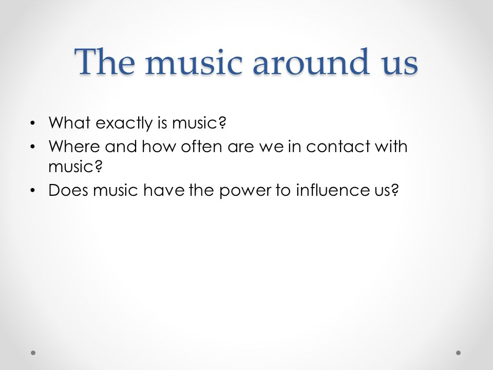 The music around us What exactly is music. Where and how often are we in contact with music.