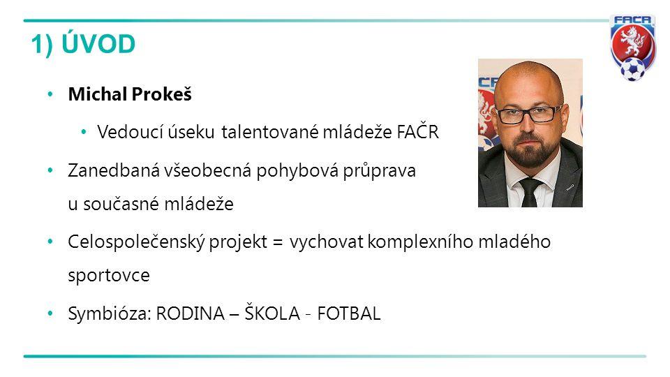 1) ÚVOD Michal Prokeš Vedoucí úseku talentované mládeže FAČR Zanedbaná všeobecná pohybová průprava u současné mládeže Celospolečenský projekt = vychov