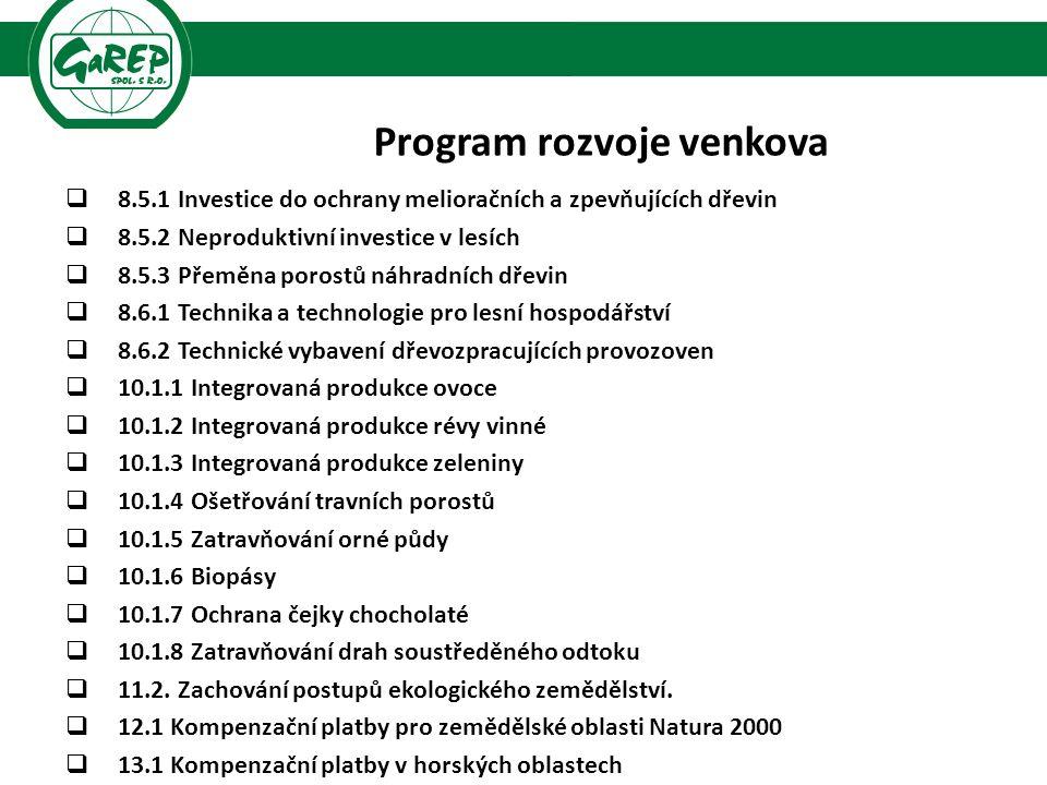 Program rozvoje venkova  8.5.1 Investice do ochrany melioračních a zpevňujících dřevin  8.5.2 Neproduktivní investice v lesích  8.5.3 Přeměna porostů náhradních dřevin  8.6.1 Technika a technologie pro lesní hospodářství  8.6.2 Technické vybavení dřevozpracujících provozoven  10.1.1 Integrovaná produkce ovoce  10.1.2 Integrovaná produkce révy vinné  10.1.3 Integrovaná produkce zeleniny  10.1.4 Ošetřování travních porostů  10.1.5 Zatravňování orné půdy  10.1.6 Biopásy  10.1.7 Ochrana čejky chocholaté  10.1.8 Zatravňování drah soustředěného odtoku  11.2.