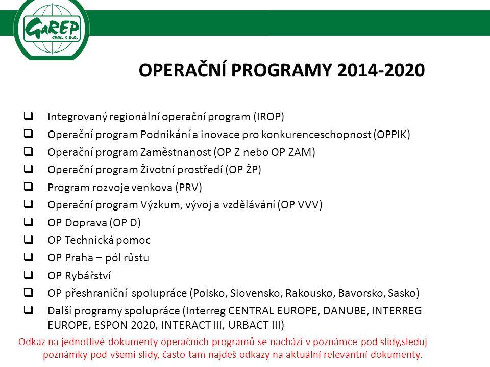 OPERAČNÍ PROGRAMY 2014-2020  Integrovaný regionální operační program (IROP)  Operační program Podnikání a inovace pro konkurenceschopnost (OPPIK)  Operační program Zaměstnanost (OP Z nebo OP ZAM)  Operační program Životní prostředí (OP ŽP)  Program rozvoje venkova (PRV)  Operační program Výzkum, vývoj a vzdělávání (OP VVV)  OP Doprava (OP D)  OP Technická pomoc  OP Praha – pól růstu  OP Rybářství  OP přeshraniční spolupráce (Polsko, Slovensko, Rakousko, Bavorsko, Sasko)  Další programy spolupráce (Interreg CENTRAL EUROPE, DANUBE, INTERREG EUROPE, ESPON 2020, INTERACT III, URBACT III) Odkaz na jednotlivé dokumenty operačních programů se nachází v poznámce pod slidy,sleduj poznámky pod všemi slidy, často tam najdeš odkazy na aktuální relevantní dokumenty.