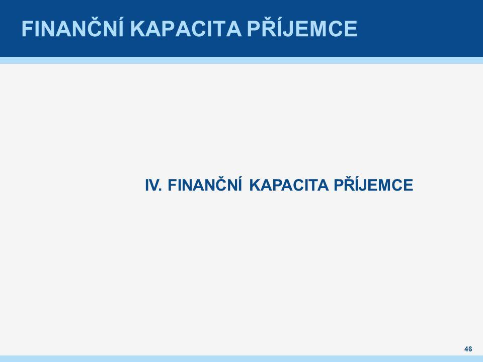 FINANČNÍ KAPACITA PŘÍJEMCE IV. FINANČNÍ KAPACITA PŘÍJEMCE 46