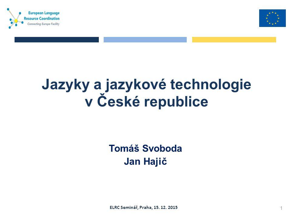ELRC Seminář, Praha, 15. 12. 2015 Tomáš Svoboda Jan Hajič Jazyky a jazykové technologie v České republice 1