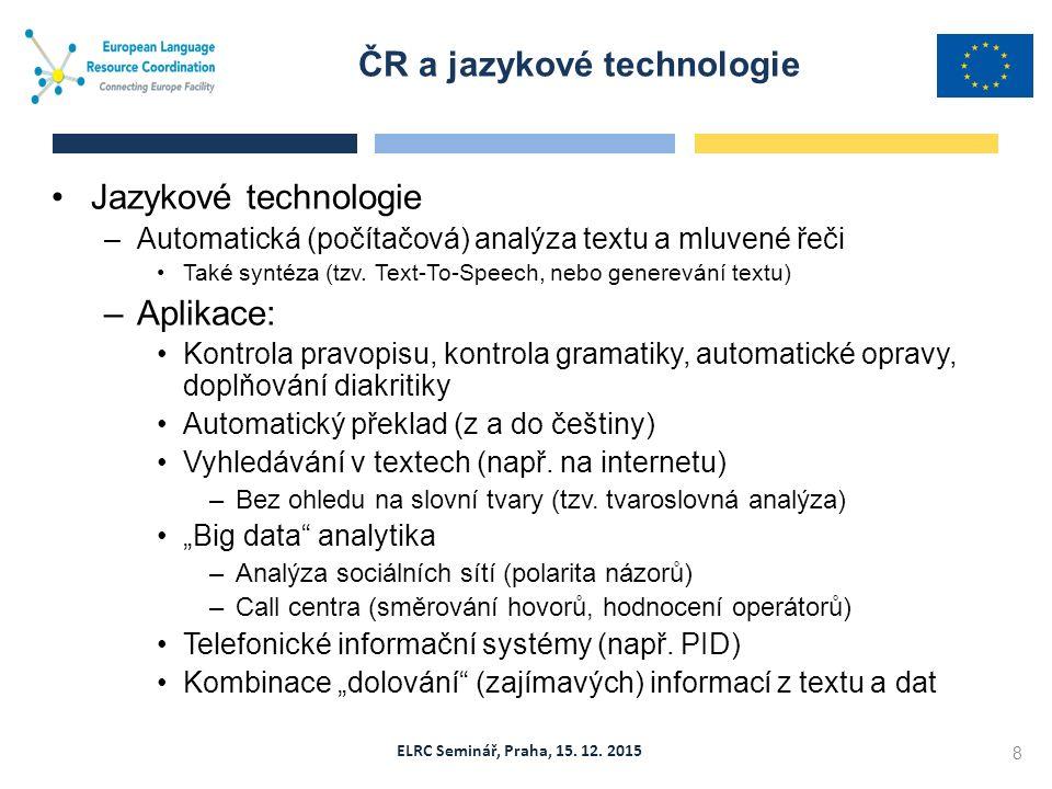 ELRC Seminář, Praha, 15. 12. 2015 Jazykové technologie –Automatická (počítačová) analýza textu a mluvené řeči Také syntéza (tzv. Text-To-Speech, nebo