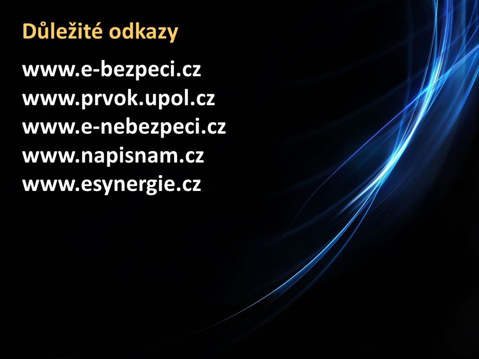 Důležité odkazy www.e-bezpeci.cz www.prvok.upol.cz www.e-nebezpeci.cz www.napisnam.cz www.esynergie.cz