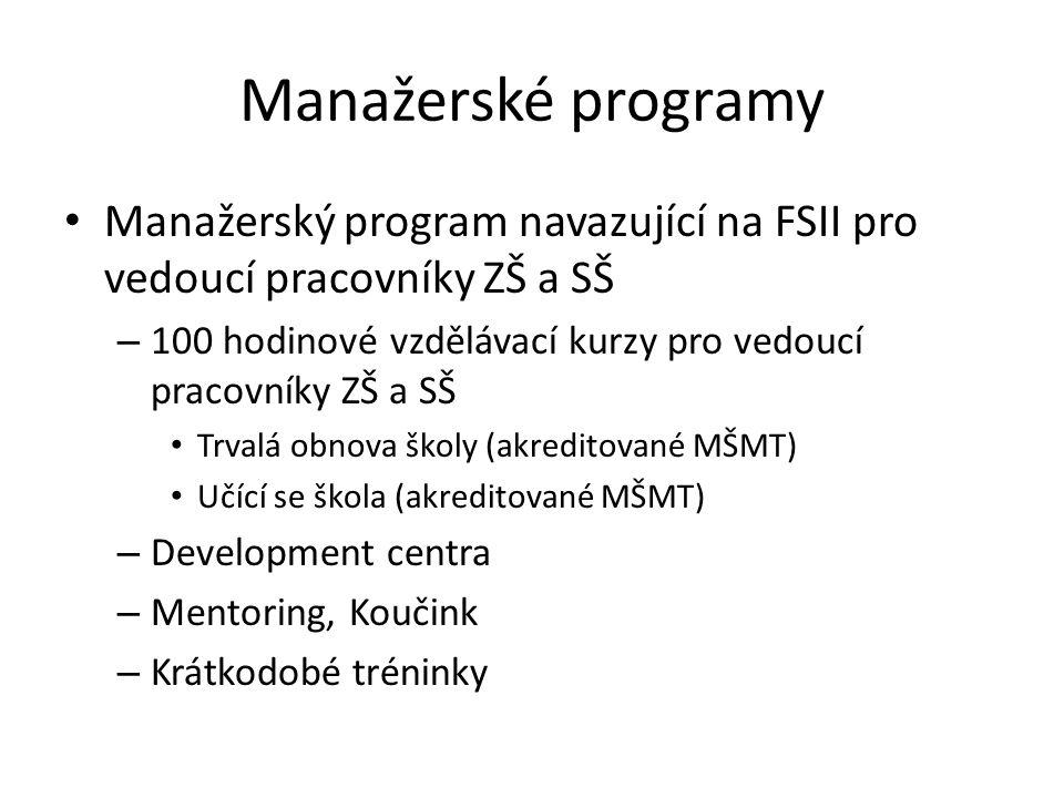 Manažerské programy Manažerský program navazující na FSII pro vedoucí pracovníky ZŠ a SŠ – 100 hodinové vzdělávací kurzy pro vedoucí pracovníky ZŠ a SŠ Trvalá obnova školy (akreditované MŠMT) Učící se škola (akreditované MŠMT) – Development centra – Mentoring, Koučink – Krátkodobé tréninky