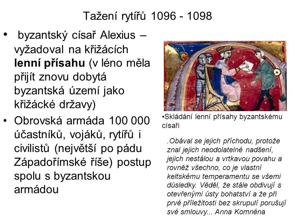 Tažení rytířů 1096 - 1098 byzantský císař Alexius – vyžadoval na křižácích lenní přísahu (v léno měla přijít znovu dobytá byzantská území jako křižáck