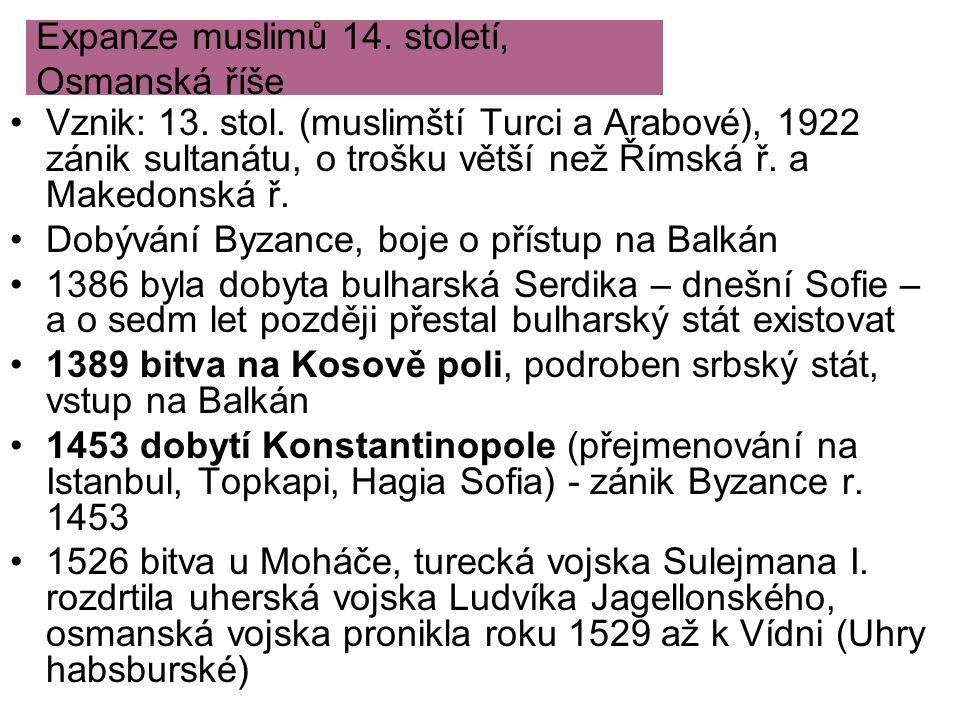 Expanze muslimů 14. století, Osmanská říše Vznik: 13. stol. (muslimští Turci a Arabové), 1922 zánik sultanátu, o trošku větší než Římská ř. a Makedons