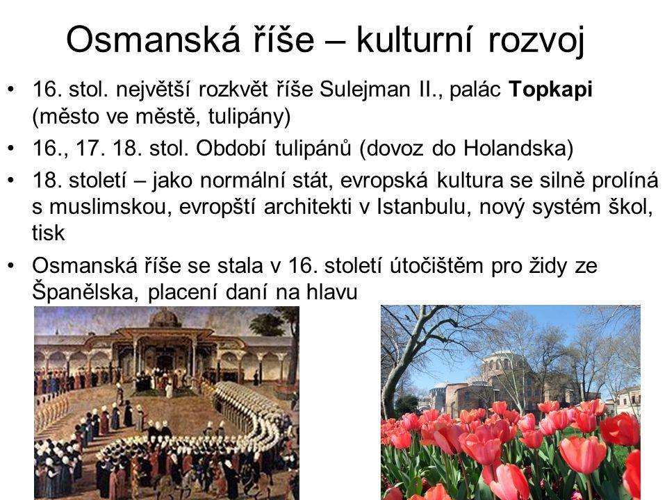 Osmanská říše – kulturní rozvoj 16. stol. největší rozkvět říše Sulejman II., palác Topkapi (město ve městě, tulipány) 16., 17. 18. stol. Období tulip