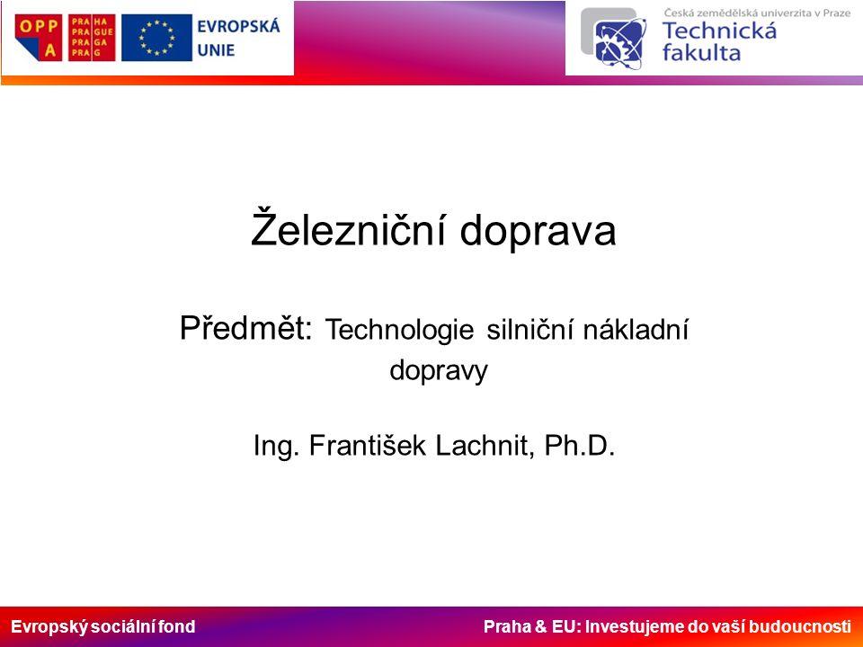 Evropský sociální fond Praha & EU: Investujeme do vaší budoucnosti Železniční doprava Předmět: Technologie silniční nákladní dopravy Ing.