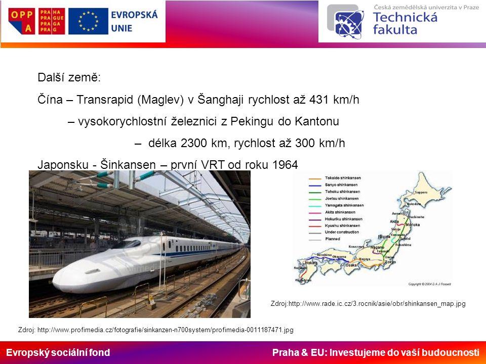 Evropský sociální fond Praha & EU: Investujeme do vaší budoucnosti Další země: Čína – Transrapid (Maglev) v Šanghaji rychlost až 431 km/h – vysokorychlostní železnici z Pekingu do Kantonu – délka 2300 km, rychlost až 300 km/h Japonsku - Šinkansen – první VRT od roku 1964 Zdroj: http://www.profimedia.cz/fotografie/sinkanzen-n700system/profimedia-0011187471.jpg Zdroj:http://www.rade.ic.cz/3.rocnik/asie/obr/shinkansen_map.jpg