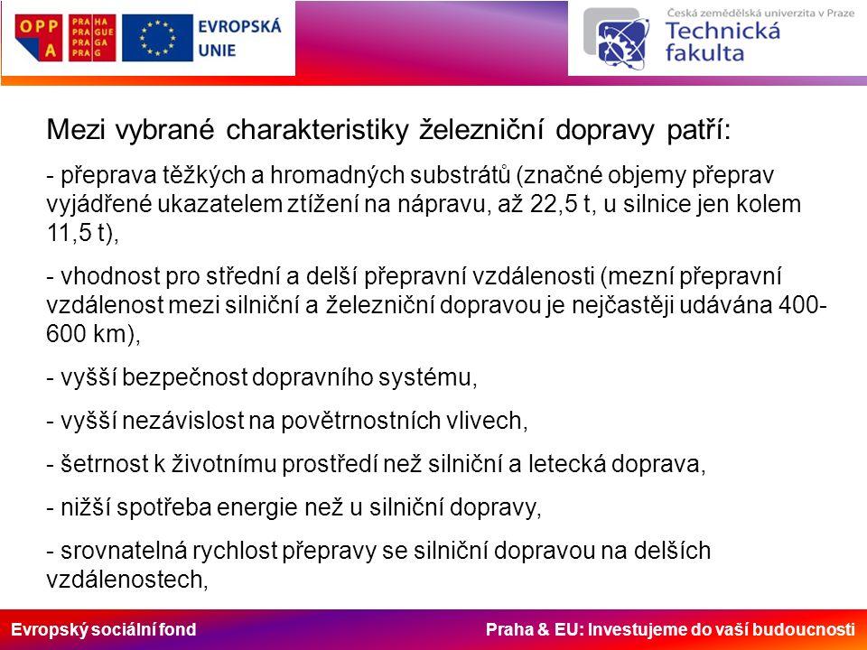 Evropský sociální fond Praha & EU: Investujeme do vaší budoucnosti Mezi vybrané charakteristiky železniční dopravy patří: - přeprava těžkých a hromadných substrátů (značné objemy přeprav vyjádřené ukazatelem ztížení na nápravu, až 22,5 t, u silnice jen kolem 11,5 t), - vhodnost pro střední a delší přepravní vzdálenosti (mezní přepravní vzdálenost mezi silniční a železniční dopravou je nejčastěji udávána 400- 600 km), - vyšší bezpečnost dopravního systému, - vyšší nezávislost na povětrnostních vlivech, - šetrnost k životnímu prostředí než silniční a letecká doprava, - nižší spotřeba energie než u silniční dopravy, - srovnatelná rychlost přepravy se silniční dopravou na delších vzdálenostech,
