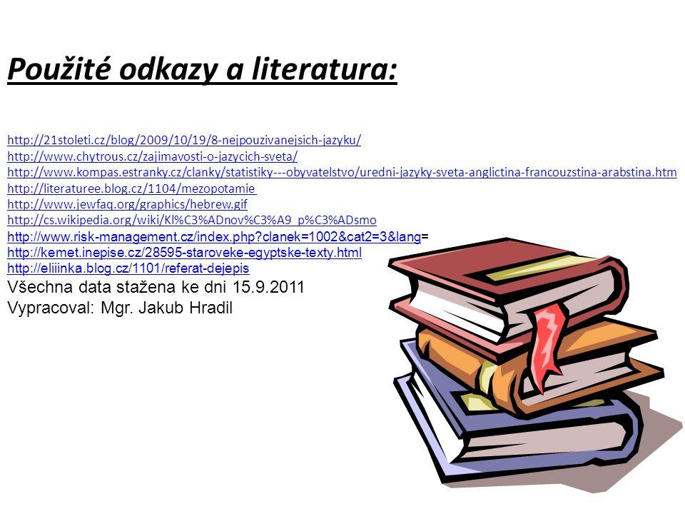 Použité odkazy a literatura: http://21stoleti.cz/blog/2009/10/19/8-nejpouzivanejsich-jazyku/ http://www.chytrous.cz/zajimavosti-o-jazycich-sveta/ http://www.kompas.estranky.cz/clanky/statistiky---obyvatelstvo/uredni-jazyky-sveta-anglictina-francouzstina-arabstina.htm http://literaturee.blog.cz/1104/mezopotamie http://www.jewfaq.org/graphics/hebrew.gif http://cs.wikipedia.org/wiki/Kl%C3%ADnov%C3%A9_p%C3%ADsmo http://www.risk-management.cz/index.php clanek=1002&cat2=3&langhttp://www.risk-management.cz/index.php clanek=1002&cat2=3&lang= http://kemet.inepise.cz/28595-staroveke-egyptske-texty.html http://eliiinka.blog.cz/1101/referat-dejepis Všechna data stažena ke dni 15.9.2011 Vypracoval: Mgr.